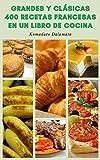 Grandes Y Clásicas 400 Recetas Francesas En Un Libro De Cocina : Recetas Para Sopas, Ensaladas, Verduras, Panes, Salsas, Pasta, Huevos Y Tortillas, Postres, Pescados, Mariscos, Aves De Corral, Carne