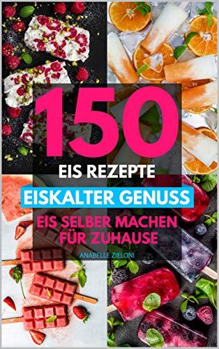 EISKALTER GENUSS - Eis selber machen für Zuhause: 150 Eis Rezepte für die gesamte Familie - mit und ohne Eismaschine. Inkl. zahlreicher Klassikern, Eis am Stiel, veganem Eis und mehr.