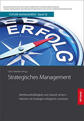 Strategisches Management: Wettbewerbsfähigkeit und Zukunft sichern – Visionen mit Strategien erfolgreich umsetzen (Future Management / ... in der lernenden Organisation)