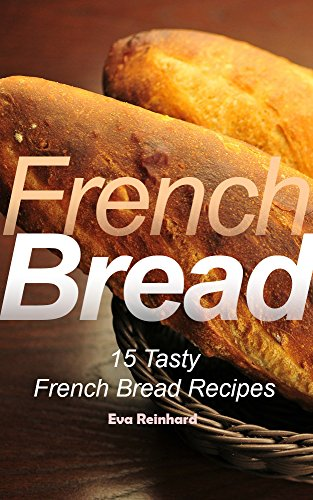 French Bread: 15 Tasty French Bread Recipes (Baking, Toast, Cooking, Buns) (English Edition)
