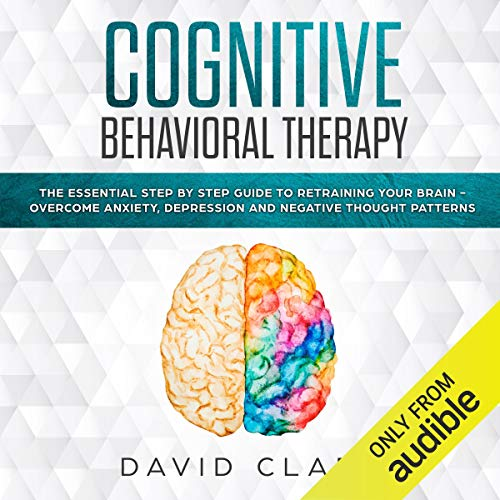 Cognitive Behavioral Therapy: The Essential Step by Step Guide to Retraining Your Brain - Overcome Anxiety, Depression and Negative Thought Patterns audiobook cover art