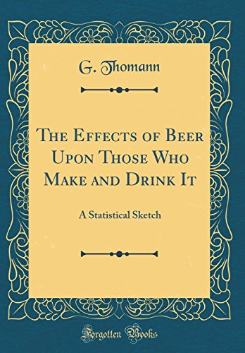 The Effects of Beer Upon Those Who Make and Drink It: A Statistical Sketch (Classic Reprint)