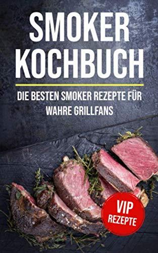 Smoker Kochbuch: Die besten Smoker Rezepte für wahre Grillfans