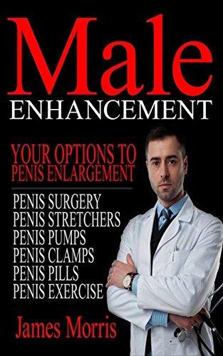 Male Enhancement: Your Options to Penis Enlargement: Volume 1 (Penis Surgery, Penis Stretchers, Penis Pumps, Penis Clamps, Penis Pills, & More)