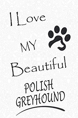 I Love My Beautiful Polish Greyhound: Cute gift for any owner or lover of Polish Greyhound, blank lined paperback journal/notebook/diary to write in, ... For Mom, Sister, wife, Girl and owners dogs