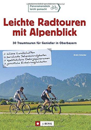 Leichte Radtouren in Oberbayern mit Alpenblick: 30 entspannte Ausflüge im bayerischen Alpenvorland - Ein Radführer für ganz Oberbayern mit Detailkarten und den besten Gasthöfen zum Einkehren