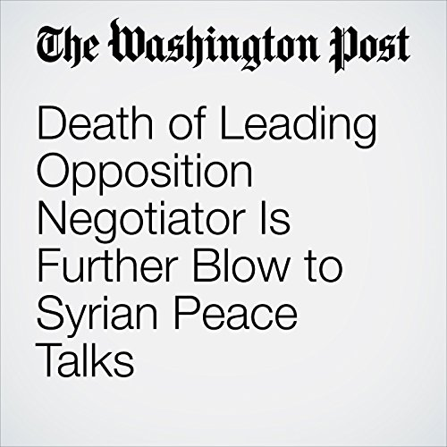 Death of Leading Opposition Negotiator Is Further Blow to Syrian Peace Talks copertina