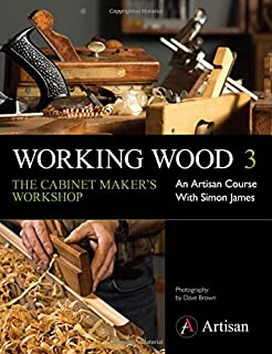 Working Wood 3 the Cabinet Maker's Workshop: An Artisan Course with Simon James