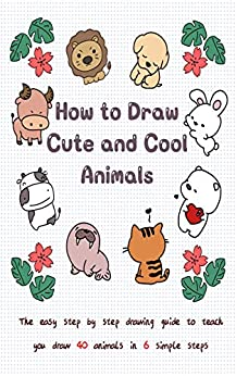 How to Draw Cute and Cool Animals: The Easy Step by Step Drawing Guide to Teach You Draw 40 Animals in 6 Simple Steps by [Jay T]