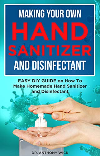 MAKING YOUR OWN HAND SANITIZER AND DISINFECTANT: Easy DIY Guide on How To Make Homemade Hand Sanitizer and Disinfectant Now
