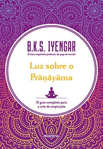 Luz sobre o Prāṇāyāma: O guia completo para a arte da respiração
