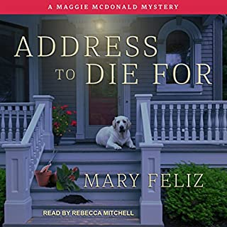 Address to Die For     Maggie McDonald Mystery Series, Book 1              By:                                                                                                                                 Mary Feliz                               Narrated by:                                                                                                                                 Rebecca Mitchell                      Length: 8 hrs and 59 mins     26 ratings     Overall 3.8