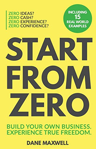 Start From Zero: Build Your Own Business & Experience True Freedom
