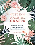 Cutting Machine Crafts with Your Cricut, Sizzix, or Silhouette: Die Cutting Machine Projects to Make with 60 SVG Files (English Edition)