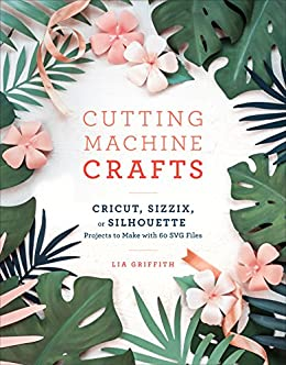 Cutting Machine Crafts with Your Cricut, Sizzix, or Silhouette: Die Cutting Machine Projects to Make with 60 SVG Files by [Lia Griffith]
