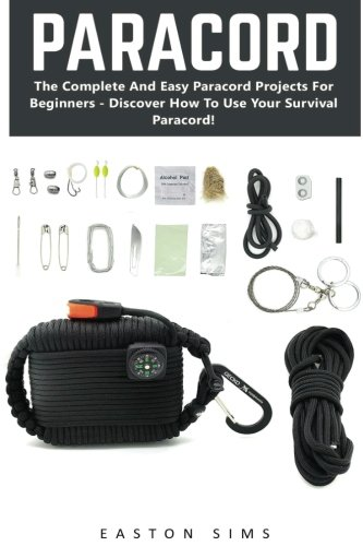 Paracord: The Complete And Easy Paracord Projects For Beginners - Discover How To Use Your Survival Paracord! (Survival Guide, Bracelet And Survival Kit, Prepper's Survival)