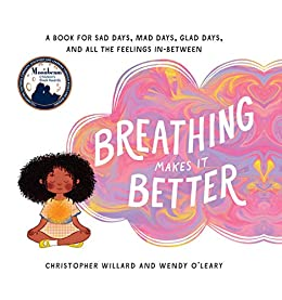 Breathing Makes It Better: A Book for Sad Days, Mad Days, Glad Days, and All the Feelings In-Between by [Christopher Willard, Wendy O'Leary]