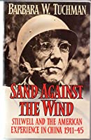 Sand Against the Wind: Stilwell and the American Experience in China, 1911-45