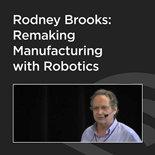 Rodney Brooks: Remaking Manufacturing With Robotics audiobook cover art