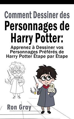 Comment Dessiner des Personnages de Harry Potter: Apprenez à Dessiner vos Personnages Préférés de Harry Potter Étape par Étape