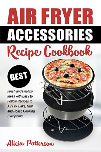 Air Fryer Accessories Recipe Cookbook: Best Fresh and Healthy Ideas with Easy to Follow Recipes to Air Fry, Bake, Grill and Roast, Cooking Everything (Best Air Frying Book 1)
