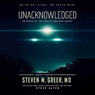 Unacknowledged     An Exposé of the World's Greatest Secret              Written by:                                                                                                                                 Steven M. Greer MD                               Narrated by:                                                                                                                                 William Hughes                      Length: 10 hrs and 9 mins     9 ratings     Overall 4.8