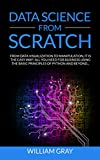 DATA SCIENCE FROM SCRATCH: From Data Visualization To Manipulation. It Is The Easy Way! All You Need For Business Using The Basic Principles Of Python ... & EXPANDED EDITION] (English Edition)