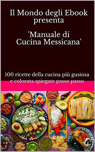 Il Mondo degli Ebook presenta 'Manuale di Cucina Messicana': 100 ricette della cucina più gustosa e colorata spiegate passo passo