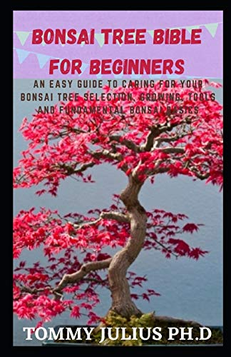 Bonsai Tree bible For Beginners: An Easy Guide To Caring For Your Bonsai Tree Selection, Growing, Tools and Fundamental Bonsai Basics