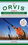 The Orvis Guide to Beginning Wingshooting: Proven Techniques for Better Shotgunning (Orvis Guides)