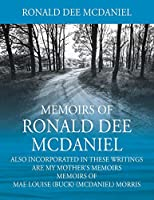 Memoirs of Ronald Dee McDaniel: Also incorporated in these writings are my mother's memoirs Memoirs of Mae Louise (Buck) (McDaniel) Morris