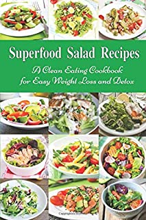Superfood Salad Recipes: A Clean Eating Cookbook for Easy Weight Loss and Detox: Fuss Free Dinner Recipes That Are Easy On...