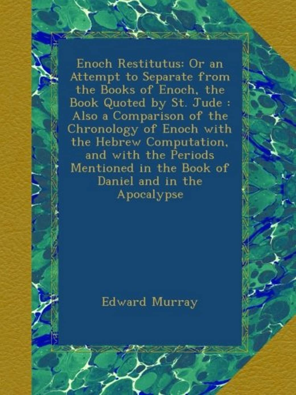 既婚免除する見せますEnoch Restitutus: Or an Attempt to Separate from the Books of Enoch, the Book Quoted by St. Jude : Also a Comparison of the Chronology of Enoch with the Hebrew Computation, and with the Periods Mentioned in the Book of Daniel and in the Apocalypse