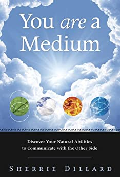 You Are a Medium: Discover Your Natural Abilities to Communicate with the Other Side by [Sherrie Dillard]