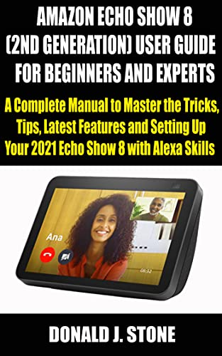 AMAZON ECHO SHOW 8 (2ND GENERATION) USER GUIDE FOR BEGINNERS AND EXPERTS: A Complete Manual to Master the Tricks, Tips, Latest Features and Setting Up ... Show 8 with Alexa Skills (English Edition)