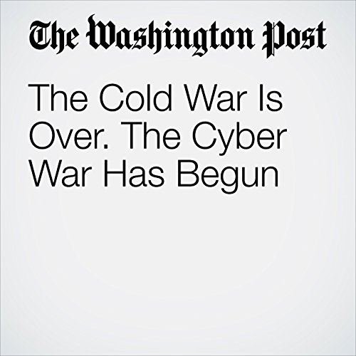 The Cold War Is Over. The Cyber War Has Begun audiobook cover art