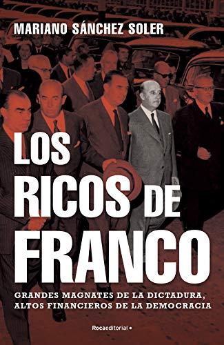 Los ricos de Franco: Grandes magnates de la dictadura, altos financieros de la democracia