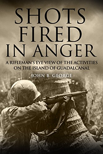 Shots Fired in Anger: A Rifleman's Eye View of the Activities on the Island of Guadalcanal by [John B.  George]