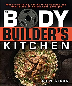 The Bodybuilder s Kitchen  100 Muscle-Building Fat Burning Recipes with Meal Plans to Chisel Your Physique