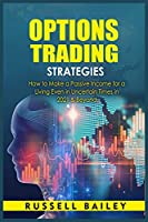 Options Trading Strategies: How to Make a Passive Income for a Living Even in Uncertain Times in 2021 & Beyond