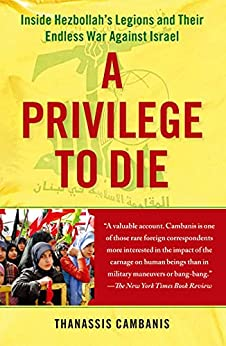 A Privilege to Die: Inside Hezbollah's Legions and Their Endless War Against Israel by [Thanassis Cambanis]