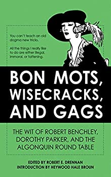 Bon Mots Wisecracks and Gags  The Wit of Robert Benchley Dorothy Parker and the Algonquin Round Table