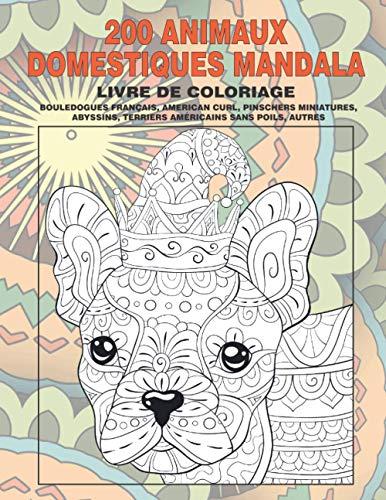 200 Animaux domestiques Mandala - Livre de coloriage - Bouledogues français, American Curl, Pinschers miniatures, Abyssins, Terriers américains sans poils, autres