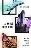 A World From Dust: How the Periodic Table Shaped Life - Ben (Seattle Pacific University) McFarland