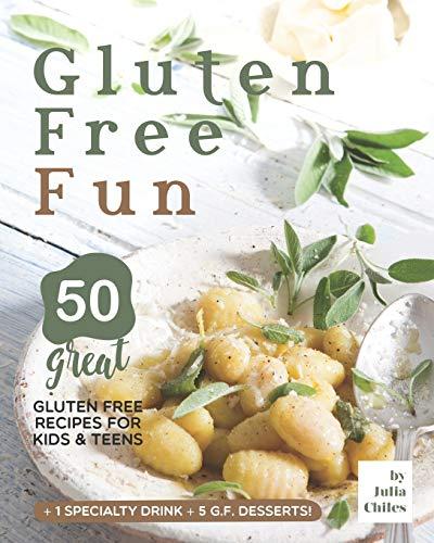 Gluten Free Fun: 50 Great Gluten Free Recipes for Kids & Teens + 1 specialty drink + 5 g.f. desserts!