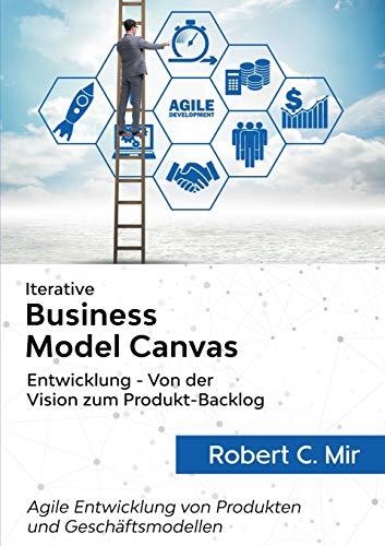Iterative Business Model Canvas- Entwicklung - Von der Vision zum Produkt-Backlog: Agile Entwicklung von Produkten und Geschäftsmodellen
