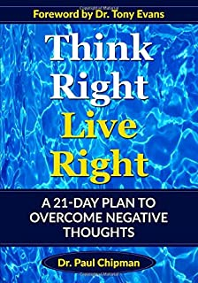 THINK RIGHT LIVE RIGHT: A 21- DAY PLAN to OVERCOME NEGATIVE THOUGHTS