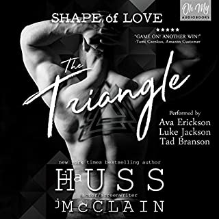 The Triangle     Shape of Love Series, Book 1              By:                                                                                                                                 JA Huss,                                                                                        Johnathan McClain                               Narrated by:                                                                                                                                 Tad Branson,                                                                                        Ava Erickson,                                                                                        Luke Jackson                      Length: 9 hrs and 32 mins     130 ratings     Overall 4.6