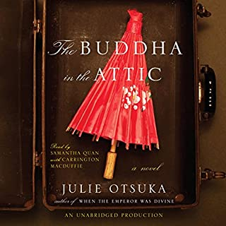 The Buddha in the Attic                   Written by:                                                                                                                                 Julie Otsuka                               Narrated by:                                                                                                                                 Samantha Quan,                                                                                        Carrington MacDuffie                      Length: 3 hrs and 52 mins     2 ratings     Overall 4.5