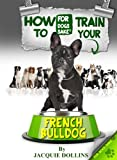 How to Train Your French Bulldog: Want to learn how to be in control of your French Bulldog?